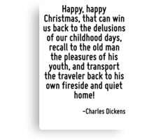 Happy, happy Christmas, that can win us back to the delusions of our childhood days, recall to the old man the pleasures of his youth, and transport the traveler back to his own fireside and quiet ho Canvas Print