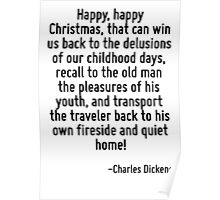 Happy, happy Christmas, that can win us back to the delusions of our childhood days, recall to the old man the pleasures of his youth, and transport the traveler back to his own fireside and quiet ho Poster