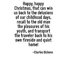 Happy, happy Christmas, that can win us back to the delusions of our childhood days, recall to the old man the pleasures of his youth, and transport the traveler back to his own fireside and quiet ho Photographic Print