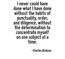 I never could have done what I have done without the habits of punctuality, order, and diligence, without the determination to concentrate myself on one subject at a time. Photographic Print