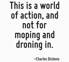 This is a world of action, and not for moping and droning in. by Quotr