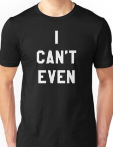 I Can't Even (White Text) Unisex T-Shirt