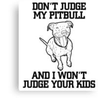 Don't judge my pitbull and I won't judge your kids Canvas Print