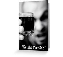 Weisht Yer Gob Greeting Card