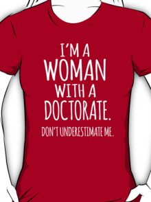 Funny 'I'm a Woman With a Doctorate. Don't Underestimate Me.' T-Shirt and Gifts T-Shirt
