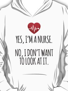Funny 'Yes, I'm a Nurse. No, I Don't Want to Look At It.' Nurse's T-Shirt and Gifts T-Shirt