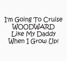 Im Going To Cruise Woodward Like My Daddy When I Grow Up by Gear4Gearheads