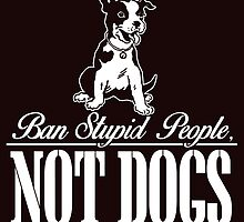 Ban Stupid People Not Dogs by crazyarts