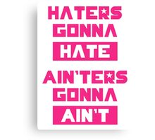 HATERS GONNA HATE, AIN'TERS GONNA AIN'T (Pink/White) Canvas Print