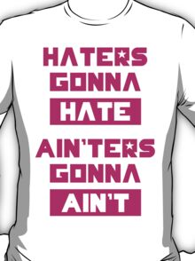 HATERS GONNA HATE, AIN'TERS GONNA AIN'T (Pink/White) T-Shirt