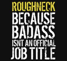 Cool 'Roughneck because Badass Isn't an Official Job Title' Tshirt, Accessories and Gifts by Albany Retro