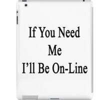 If You Need Me I'll Be On-Line  iPad Case/Skin