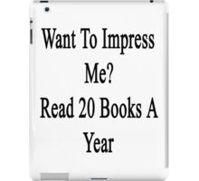 Want To Impress Me? Read 20 Books A Year  iPad Case/Skin