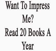 Want To Impress Me? Read 20 Books A Year  by supernova23