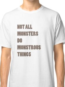 Not All Monsters Do Monstrous Things  Classic T-Shirt
