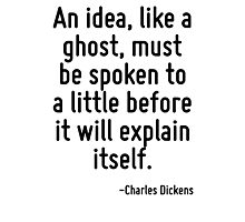 An idea, like a ghost, must be spoken to a little before it will explain itself. Photographic Print