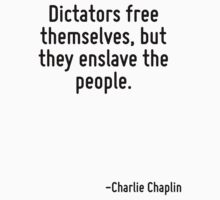 Dictators free themselves, but they enslave the people. by Quotr
