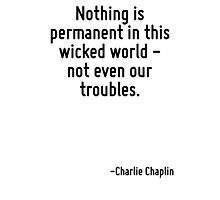 Nothing is permanent in this wicked world - not even our troubles. Photographic Print