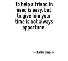 To help a friend in need is easy, but to give him your time is not always opportune. Photographic Print