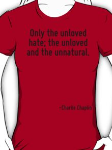 Only the unloved hate; the unloved and the unnatural. T-Shirt