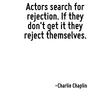 Actors search for rejection. If they don't get it they reject themselves. Photographic Print