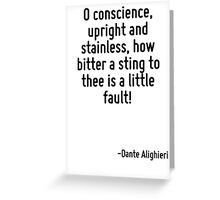 O conscience, upright and stainless, how bitter a sting to thee is a little fault! Greeting Card