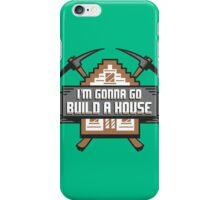 I'm Gonna Go Build A House iPhone Case/Skin
