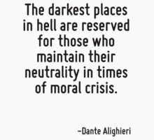 The darkest places in hell are reserved for those who maintain their neutrality in times of moral crisis. by Quotr