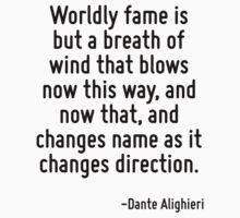 Worldly fame is but a breath of wind that blows now this way, and now that, and changes name as it changes direction. by Quotr
