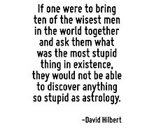 If one were to bring ten of the wisest men in the world together and ask them what was the most stupid thing in existence, they would not be able to discover anything so stupid as astrology. Photographic Print