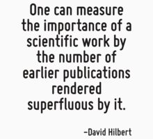 One can measure the importance of a scientific work by the number of earlier publications rendered superfluous by it. by Quotr
