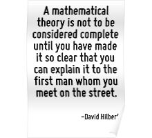 A mathematical theory is not to be considered complete until you have made it so clear that you can explain it to the first man whom you meet on the street. Poster