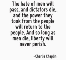 The hate of men will pass, and dictators die, and the power they took from the people will return to the people. And so long as men die, liberty will never perish. by Quotr