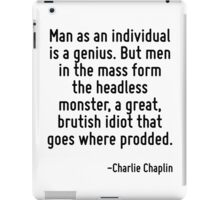 Man as an individual is a genius. But men in the mass form the headless monster, a great, brutish idiot that goes where prodded. iPad Case/Skin