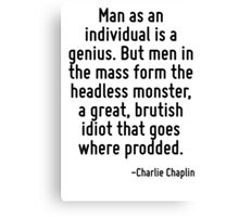 Man as an individual is a genius. But men in the mass form the headless monster, a great, brutish idiot that goes where prodded. Canvas Print