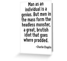 Man as an individual is a genius. But men in the mass form the headless monster, a great, brutish idiot that goes where prodded. Greeting Card