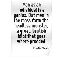 Man as an individual is a genius. But men in the mass form the headless monster, a great, brutish idiot that goes where prodded. Poster