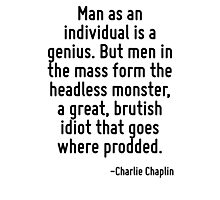 Man as an individual is a genius. But men in the mass form the headless monster, a great, brutish idiot that goes where prodded. Photographic Print