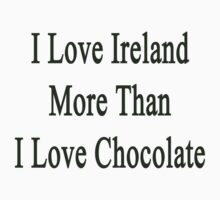 I Love Ireland More Than I Love Chocolate  by supernova23