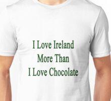 I Love Ireland More Than I Love Chocolate  Unisex T-Shirt