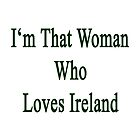 I'm That Woman Who Loves Ireland  by supernova23