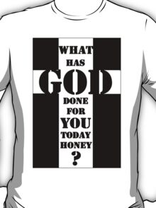 What has God done for you today honey ? T-Shirt