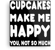 Cupcakes Makes Me Happy You, Not So Much - Tshirts & Hoodies! Metal Print