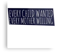 Every Child wanted every mother willing Metal Print