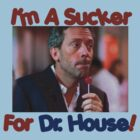 I'm A Sucker for Dr. House! by Mooreky5