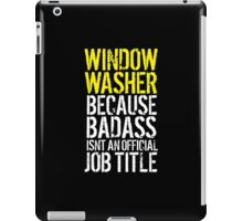 Excellent 'Window Washer because Badass Isn't an Official Job Title' Tshirt, Accessories and Gifts iPad Case/Skin