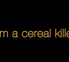 I'm a cereal killer by DrBunnyButt