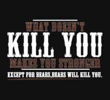 WHAT DOESN'T KILL YOU MAKES YOU STRONGER EXCEPT FOR BEARS BEARS WILL KILL YOU FUNNY GEEK NERD by norowelang
