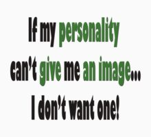 If my *PERSONALITY* can't *GIVE* me *AN IMAGE*... I don't want one!  by Qnita
