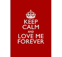 Keep Calm And Love Me Forever Photographic Print